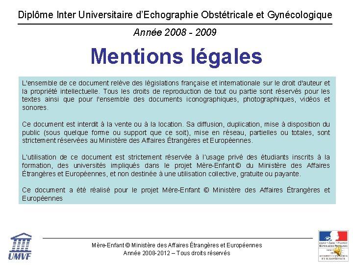 Diplôme Inter Universitaire d'Echographie Obstétricale et Gynécologique Année 2008 - 2009 Mentions légales L'ensemble
