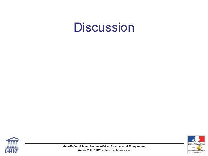 Discussion Mère-Enfant © Ministère des Affaires Étrangères et Européennes Année 2008 -2012 – Tous