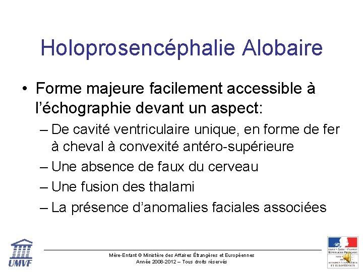 Holoprosencéphalie Alobaire • Forme majeure facilement accessible à l'échographie devant un aspect: – De