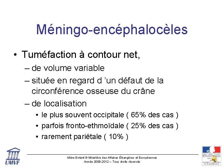 Méningo-encéphalocèles • Tuméfaction à contour net, – de volume variable – située en regard