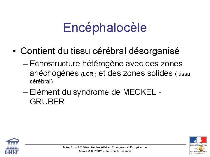 Encéphalocèle • Contient du tissu cérébral désorganisé – Echostructure hétérogène avec des zones anéchogènes
