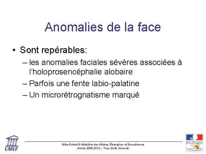 Anomalies de la face • Sont repérables: – les anomalies faciales sévères associées à