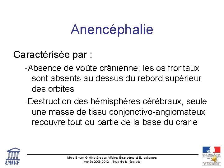 Anencéphalie Caractérisée par : -Absence de voûte crânienne; les os frontaux sont absents au