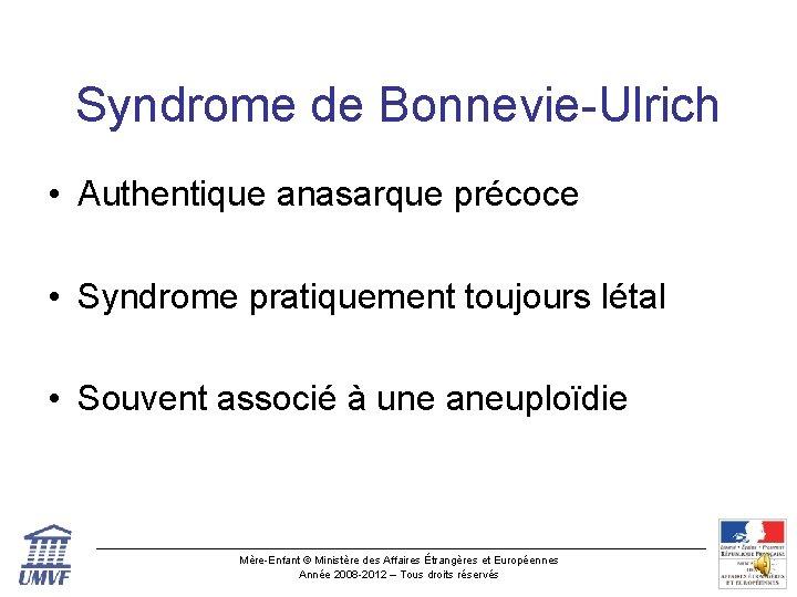 Syndrome de Bonnevie-Ulrich • Authentique anasarque précoce • Syndrome pratiquement toujours létal • Souvent