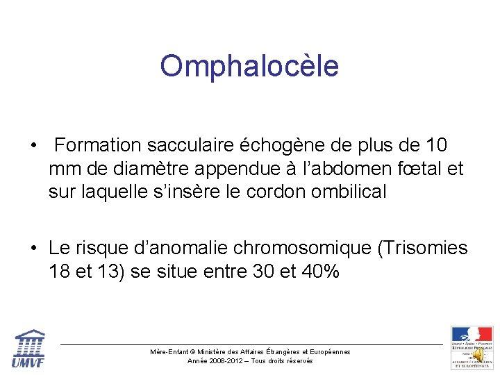 Omphalocèle • Formation sacculaire échogène de plus de 10 mm de diamètre appendue à