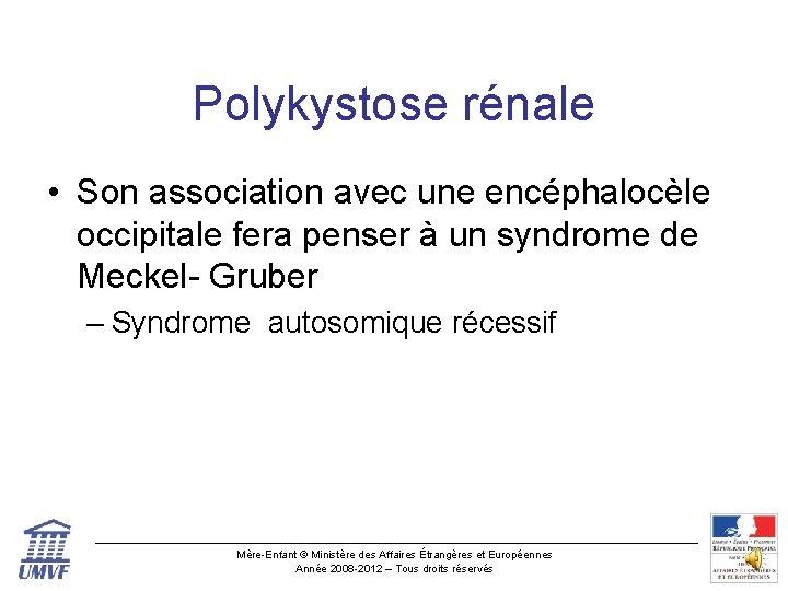 Polykystose rénale • Son association avec une encéphalocèle occipitale fera penser à un syndrome