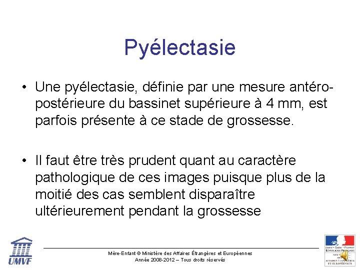 Pyélectasie • Une pyélectasie, définie par une mesure antéropostérieure du bassinet supérieure à 4