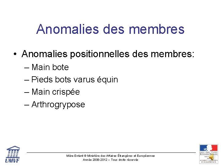 Anomalies des membres • Anomalies positionnelles des membres: – Main bote – Pieds bots