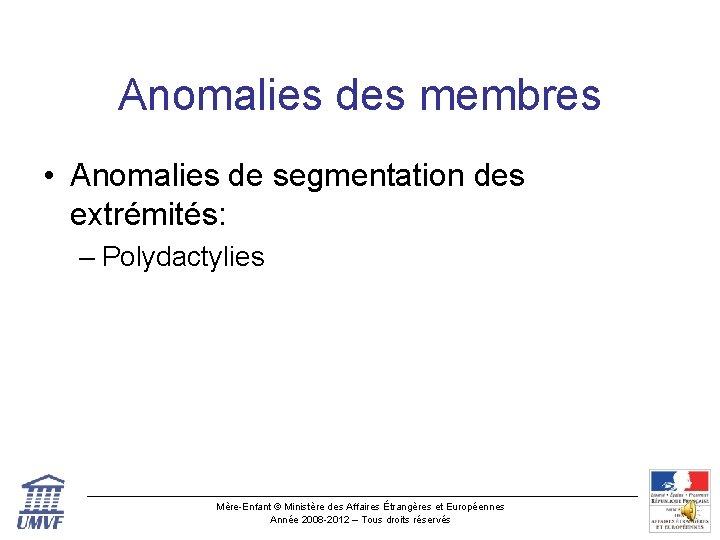 Anomalies des membres • Anomalies de segmentation des extrémités: – Polydactylies Mère-Enfant © Ministère