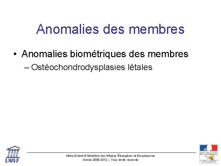 Anomalies des membres • Anomalies biométriques des membres – Ostéochondrodysplasies létales Mère-Enfant © Ministère