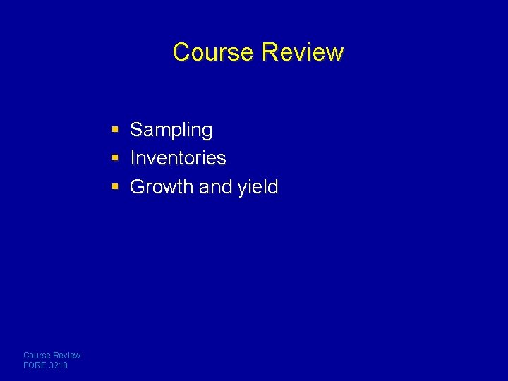 Course Review § Sampling § Inventories § Growth and yield Course Review FORE 3218