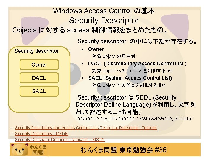 Windows Access Control の基本 Security Descriptor Objects に対する access 制御情報をまとめたもの。 Security descriptor の中には下記が存在する。 Security