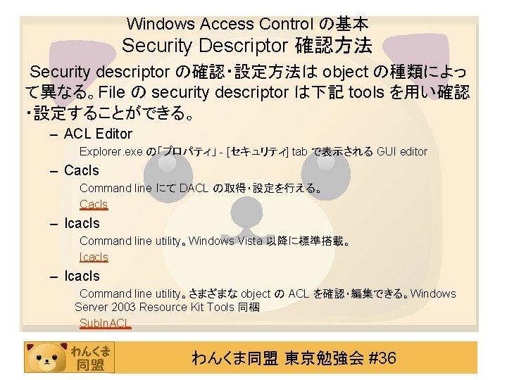 Windows Access Control の基本 Security Descriptor 確認方法 Security descriptor の確認・設定方法は object の種類によっ て異なる。File の