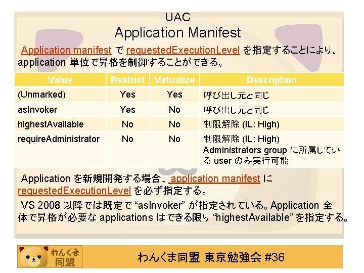 UAC Application Manifest Application manifest で requested. Execution. Level を指定することにより、 application 単位で昇格を制御することができる。 Value Restrict