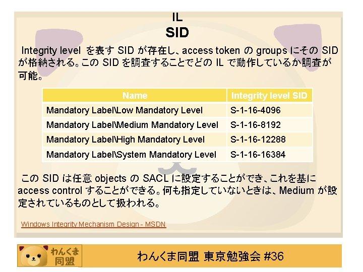 IL SID Integrity level を表す SID が存在し、access token の groups にその SID が格納される。この SID
