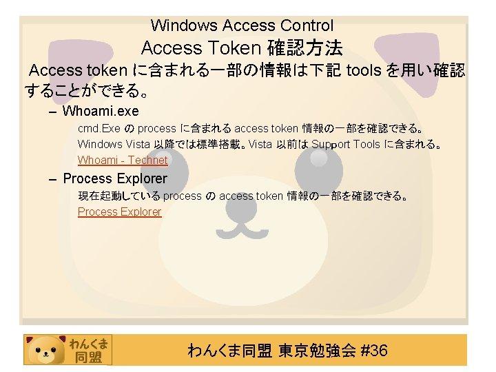 Windows Access Control Access Token 確認方法 Access token に含まれる一部の情報は下記 tools を用い確認 することができる。 – Whoami.