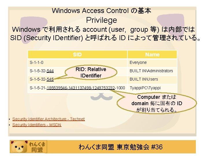 Windows Access Control の基本 Privilege Windows で利用される account (user, group 等) は内部では SID (Security