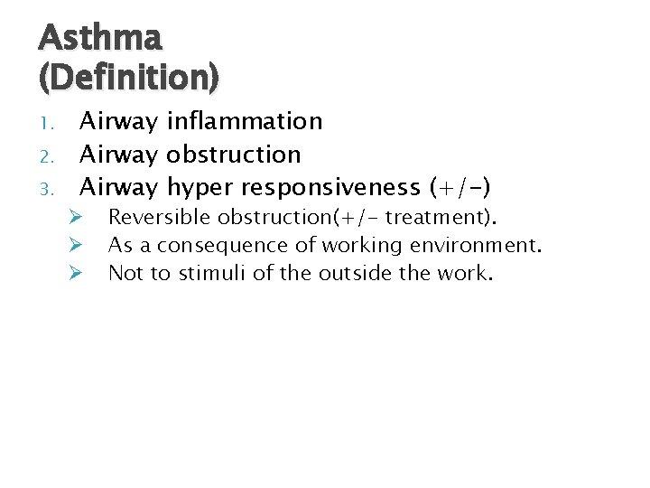 Asthma (Definition) 1. 2. 3. Airway inflammation Airway obstruction Airway hyper responsiveness (+/-) Ø