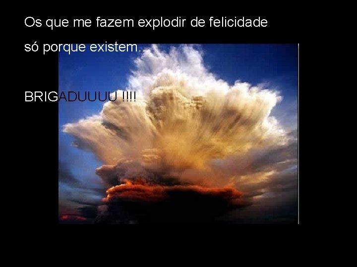 Os que me fazem explodir de felicidade só porque existem… BRIGADUUUU !!!!
