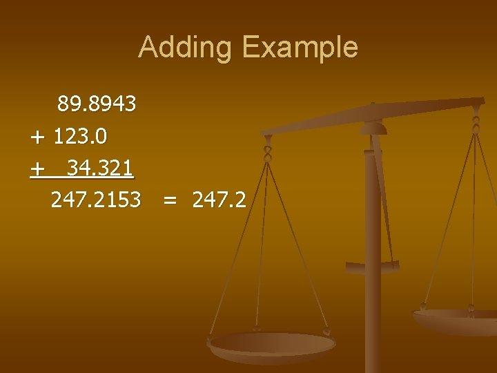 Adding Example 89. 8943 + 123. 0 + 34. 321 247. 2153 = 247.