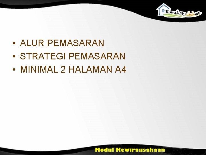 • ALUR PEMASARAN • STRATEGI PEMASARAN • MINIMAL 2 HALAMAN A 4
