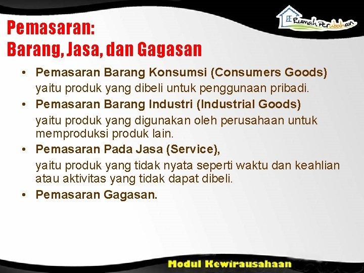 Pemasaran: Barang, Jasa, dan Gagasan • Pemasaran Barang Konsumsi (Consumers Goods) yaitu produk yang