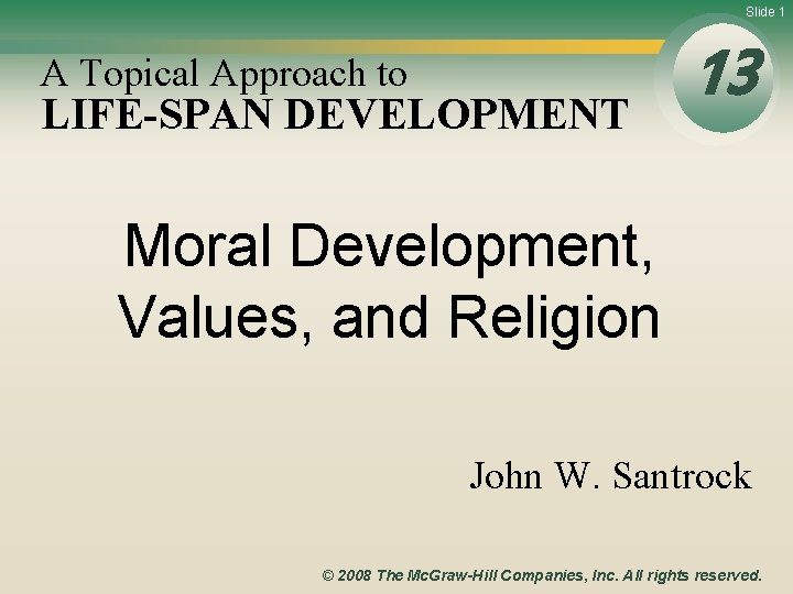 Slide 1 A Topical Approach to LIFE-SPAN DEVELOPMENT 13 Moral Development, Values, and Religion