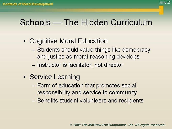 Slide 27 Contexts of Moral Development Schools — The Hidden Curriculum • Cognitive Moral