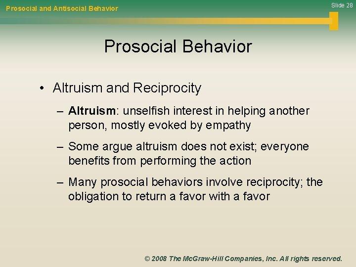 Slide 28 Prosocial and Antisocial Behavior Prosocial Behavior • Altruism and Reciprocity – Altruism: