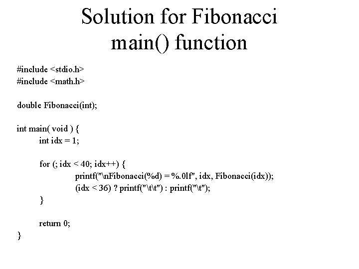 Solution for Fibonacci main() function #include <stdio. h> #include <math. h> double Fibonacci(int); int