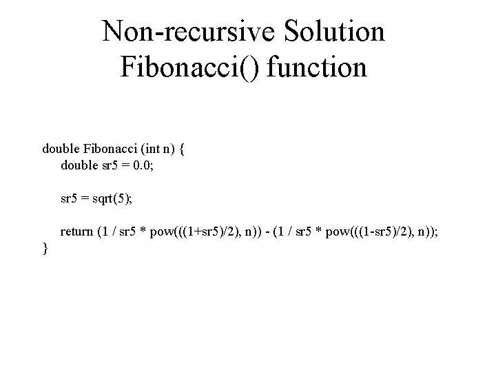 Non-recursive Solution Fibonacci() function double Fibonacci (int n) { double sr 5 = 0.