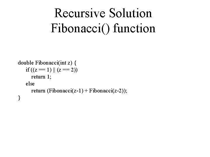 Recursive Solution Fibonacci() function double Fibonacci(int z) { if ((z == 1) || (z