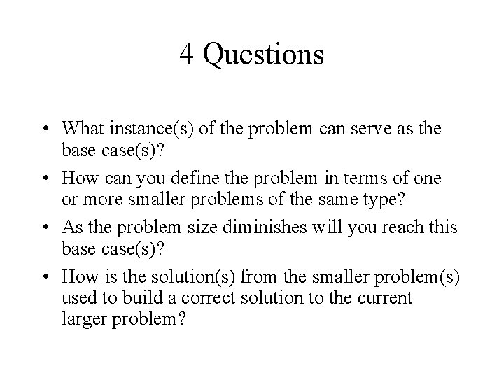 4 Questions • What instance(s) of the problem can serve as the base case(s)?