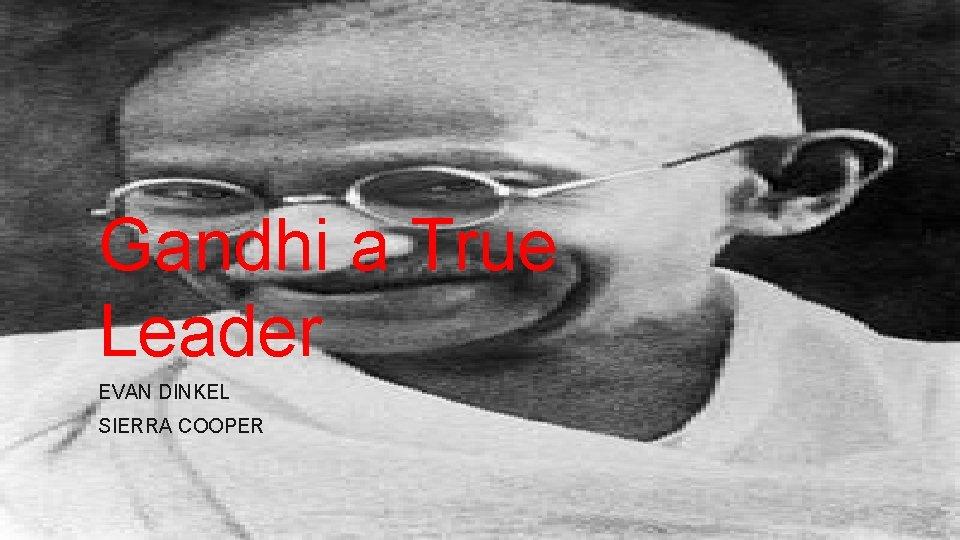 Gandhi a True Leader EVAN DINKEL SIERRA COOPER