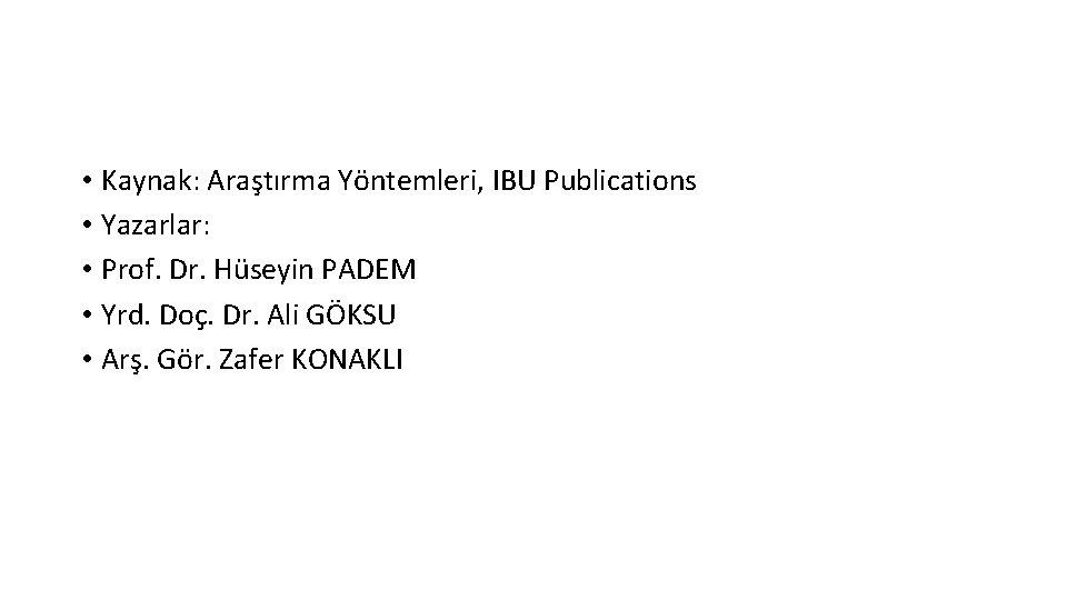 • Kaynak: Araştırma Yöntemleri, IBU Publications • Yazarlar: • Prof. Dr. Hüseyin PADEM