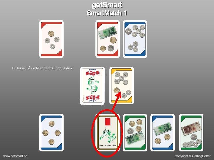 get. Smart. Match 1 Du legger på dette kortet og vrir til grønn.