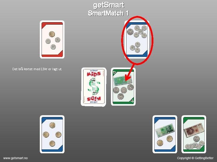 get. Smart. Match 1 Det blå kortet med 13 kr er lagt ut.