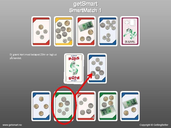 get. Smart. Match 1 Et grønt kort med beløpet 23 kr er lagt ut