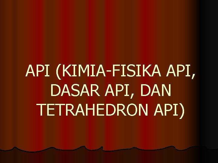 API (KIMIA-FISIKA API, DASAR API, DAN TETRAHEDRON API)