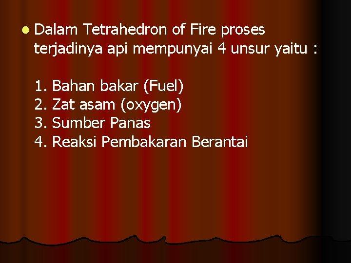 l Dalam Tetrahedron of Fire proses terjadinya api mempunyai 4 unsur yaitu : 1.