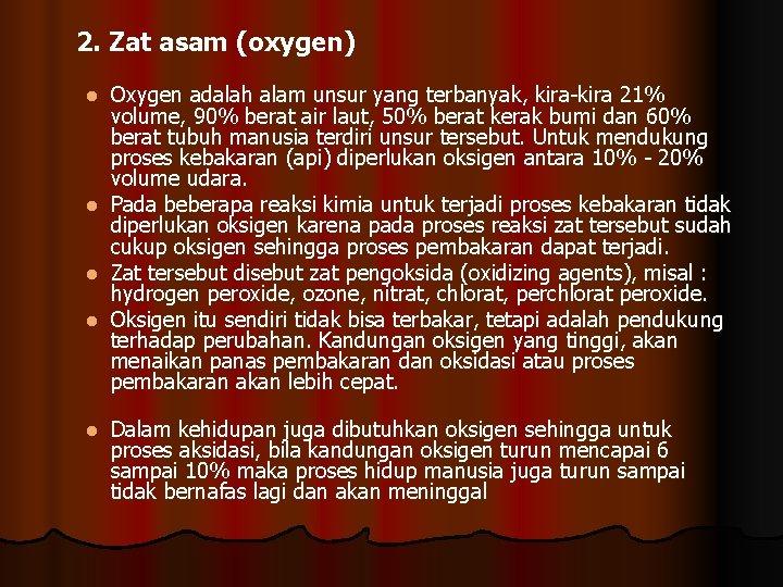 2. Zat asam (oxygen) Oxygen adalah alam unsur yang terbanyak, kira-kira 21% volume, 90%