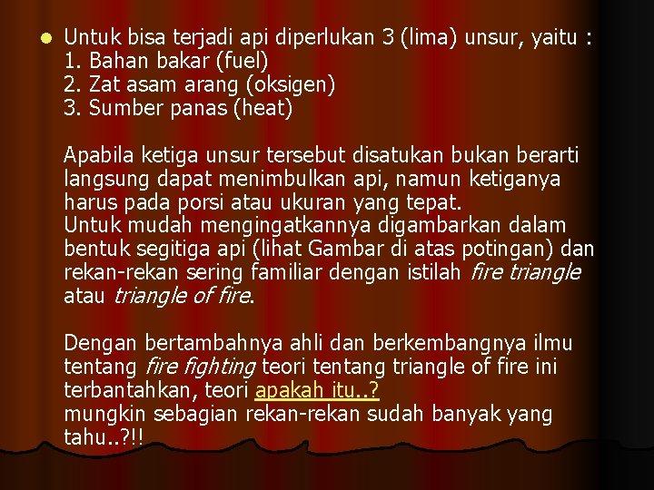 l Untuk bisa terjadi api diperlukan 3 (lima) unsur, yaitu : 1. Bahan bakar