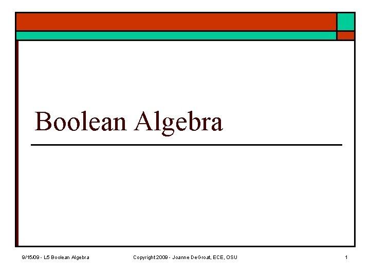Boolean Algebra 9/15/09 - L 5 Boolean Algebra Copyright 2009 - Joanne De. Groat,