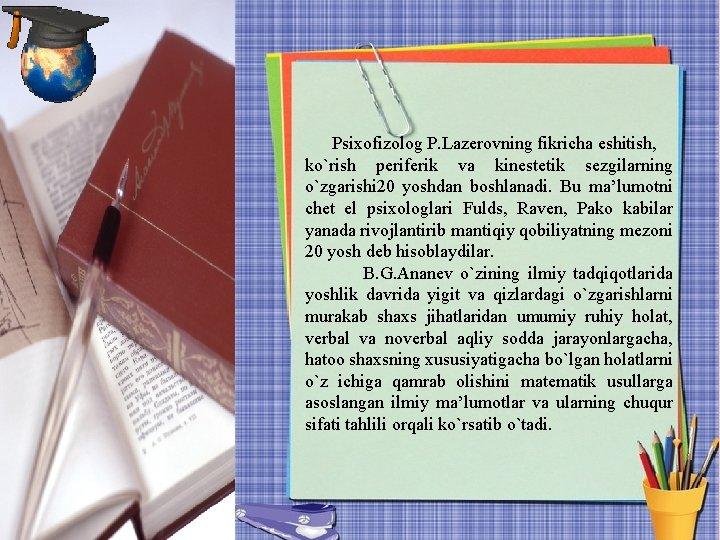Psixofizolog P. Lazerovning fikricha eshitish, ko`rish periferik va kinestetik sezgilarning o`zgarishi 20 yoshdan boshlanadi.