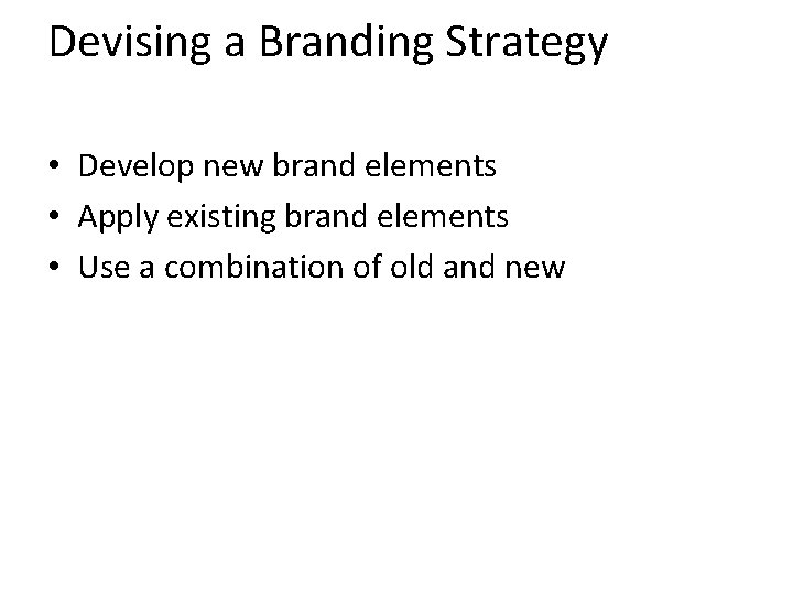 Devising a Branding Strategy • Develop new brand elements • Apply existing brand elements