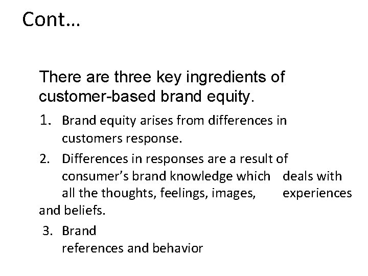 Cont… There are three key ingredients of customer-based brand equity. 1. Brand equity arises