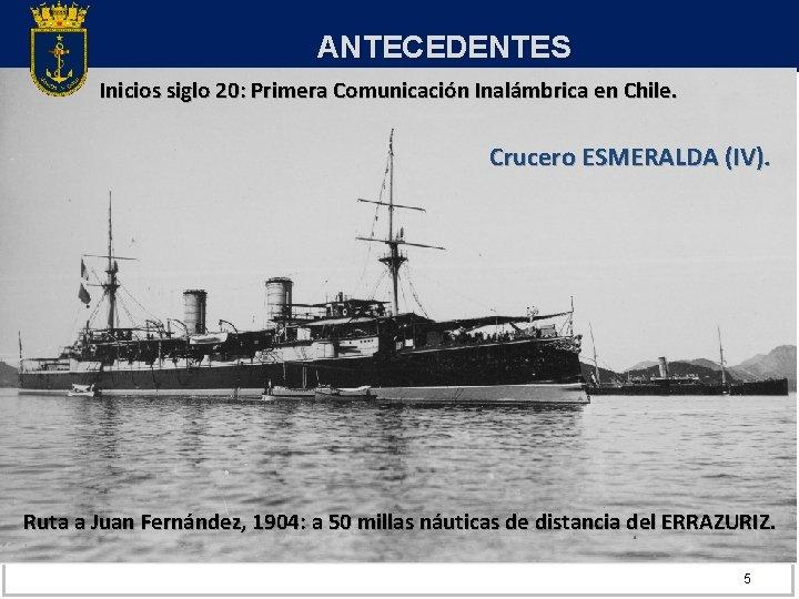ANTECEDENTES Inicios siglo 20: Primera Comunicación Inalámbrica en Chile. Crucero ESMERALDA (IV). Ruta a