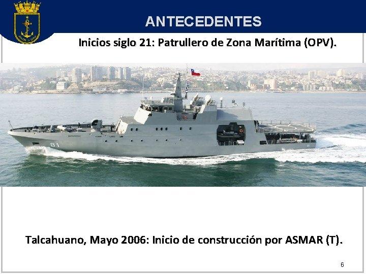 ANTECEDENTES Inicios siglo 21: Patrullero de Zona Marítima (OPV). Talcahuano, Mayo 2006: Inicio de