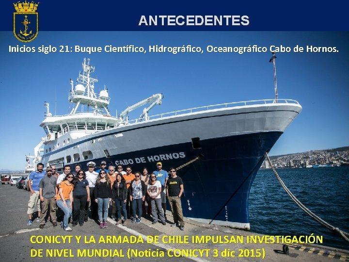 ANTECEDENTES Inicios siglo 21: Buque Científico, Hidrográfico, Oceanográfico Cabo de Hornos. CONICYT Y LA