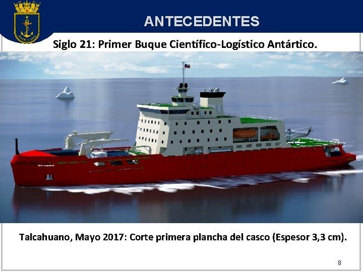 ANTECEDENTES Siglo 21: Primer Buque Científico-Logístico Antártico. Talcahuano, Mayo 2017: Corte primera plancha del